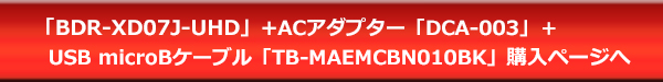 BDR-XD07J-UHD+ACアダプター「DCA-003」+USB microBケーブル「TB-MAEMCBN010BK」購入ページへ