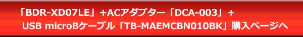 BDR-XD07LE+ACアダプター「DCA-003」+USB microBケーブル「TB-MAEMCBN010BK」購入ページへ